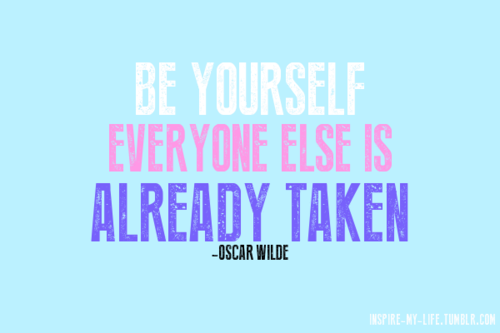 be yourself. everyone else is already taken